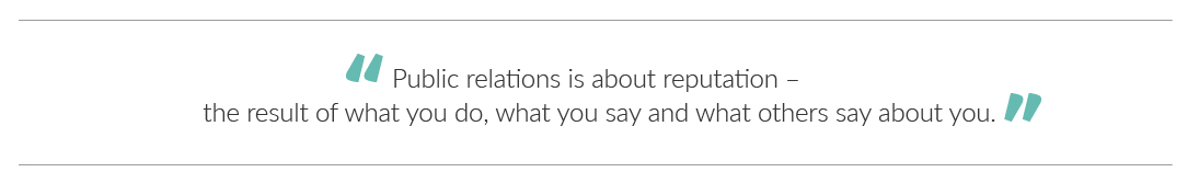 """""""Public relations is about reputation – the result of what you do, what you say and what others say about you""""."""